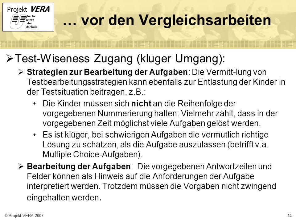 Projekt VERA VERgleichs- Arbeiten in der Grundschule 14© Projekt VERA 2007 … vor den Vergleichsarbeiten Test-Wiseness Zugang (kluger Umgang): Strategi