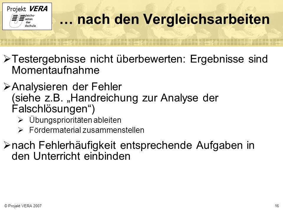 Projekt VERA VERgleichs- Arbeiten in der Grundschule 16© Projekt VERA 2007 … nach den Vergleichsarbeiten Testergebnisse nicht überbewerten: Ergebnisse sind Momentaufnahme Analysieren der Fehler (siehe z.B.