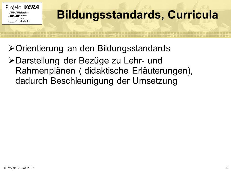 Projekt VERA VERgleichs- Arbeiten in der Grundschule 6© Projekt VERA 2007 Bildungsstandards, Curricula Orientierung an den Bildungsstandards Darstellung der Bezüge zu Lehr- und Rahmenplänen ( didaktische Erläuterungen), dadurch Beschleunigung der Umsetzung