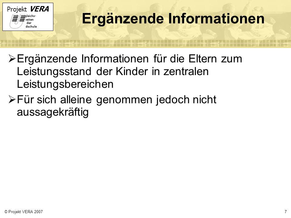 Projekt VERA VERgleichs- Arbeiten in der Grundschule 7© Projekt VERA 2007 Ergänzende Informationen Ergänzende Informationen für die Eltern zum Leistungsstand der Kinder in zentralen Leistungsbereichen Für sich alleine genommen jedoch nicht aussagekräftig