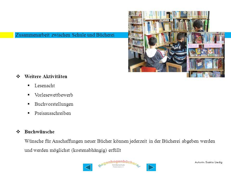 Zusammenarbeit zwischen Schule und Bücherei Weitere Aktivitäten Lesenacht Vorlesewettbewerb Buchvorstellungen Preisausschreiben Buchwünsche Wünsche für Anschaffungen neuer Bücher können jederzeit in der Bücherei abgeben werden und werden möglichst (kostenabhängig) erfüllt Autorin: Saskia Liedig