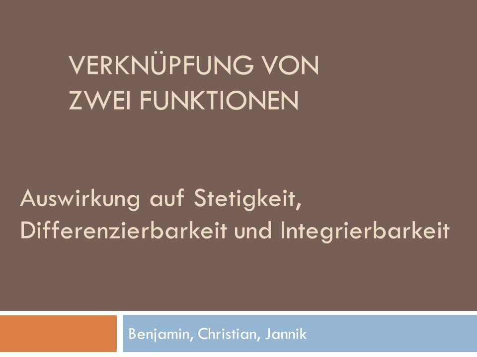 VERKNÜPFUNG VON ZWEI FUNKTIONEN Benjamin, Christian, Jannik Auswirkung auf Stetigkeit, Differenzierbarkeit und Integrierbarkeit