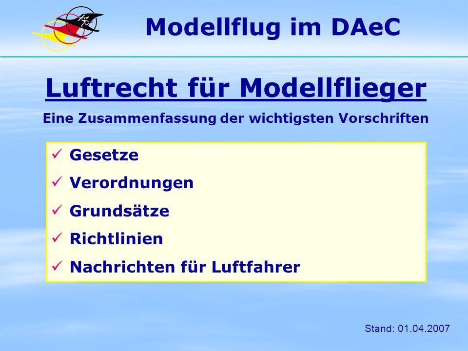 § Rechtliche Vorgaben Gesetze und Verordnungen: Luftverkehrsgesetz (LuftVG) Luftverkehrsordnung (LuftVO) Luftverkehrszulassungsordnung (LuftVZO) Kostenverordnung der Luftfahrtverwaltung (LuftkostV) Flugunfall-Untersuchungs-Gesetz (FlUUG) - weitere, in der Regel nicht zutreffend für Modellflug Modellflug im DAeC