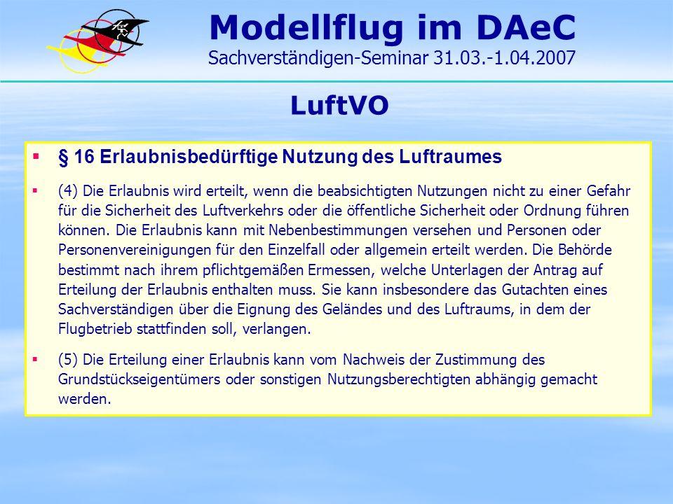 Modellflug im DAeC Sachverständigen-Seminar 31.03.-1.04.2007 LuftVO § 16 Erlaubnisbedürftige Nutzung des Luftraumes (4) Die Erlaubnis wird erteilt, we