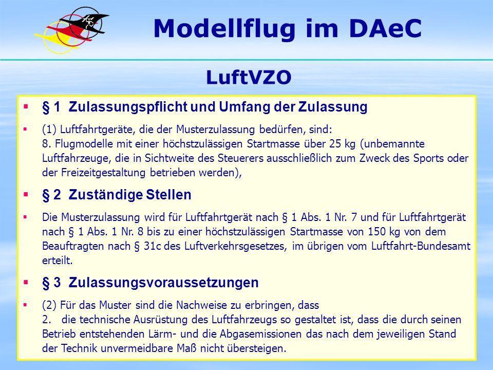 Modellflug im DAeC LuftVZO § 1 Zulassungspflicht und Umfang der Zulassung (1) Luftfahrtgeräte, die der Musterzulassung bedürfen, sind: 8. Flugmodelle