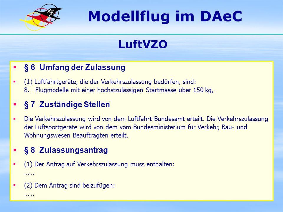 Modellflug im DAeC LuftVZO § 6 Umfang der Zulassung (1) Luftfahrtgeräte, die der Verkehrszulassung bedürfen, sind: 8. Flugmodelle mit einer höchstzulä