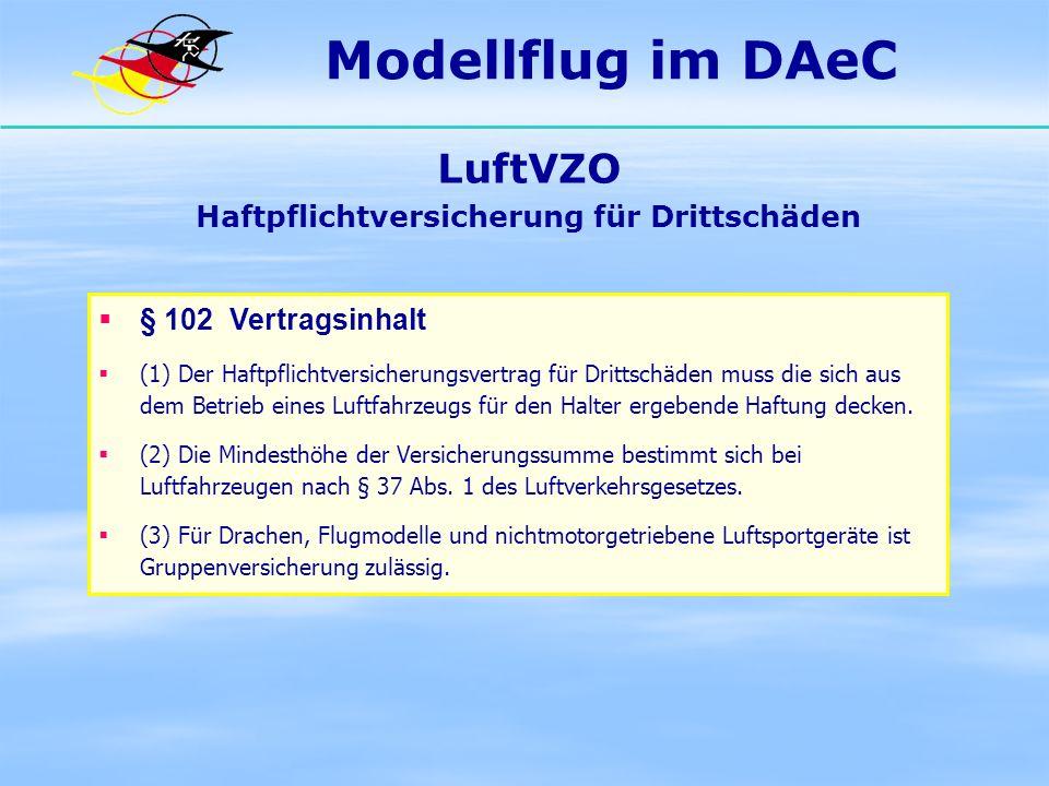 Modellflug im DAeC LuftVZO Haftpflichtversicherung für Drittschäden § 102 Vertragsinhalt (1) Der Haftpflichtversicherungsvertrag für Drittschäden muss