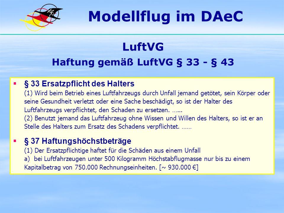 Modellflug im DAeC LuftVG Haftung gemäß LuftVG § 33 - § 43 § 33 Ersatzpflicht des Halters (1) Wird beim Betrieb eines Luftfahrzeugs durch Unfall jeman