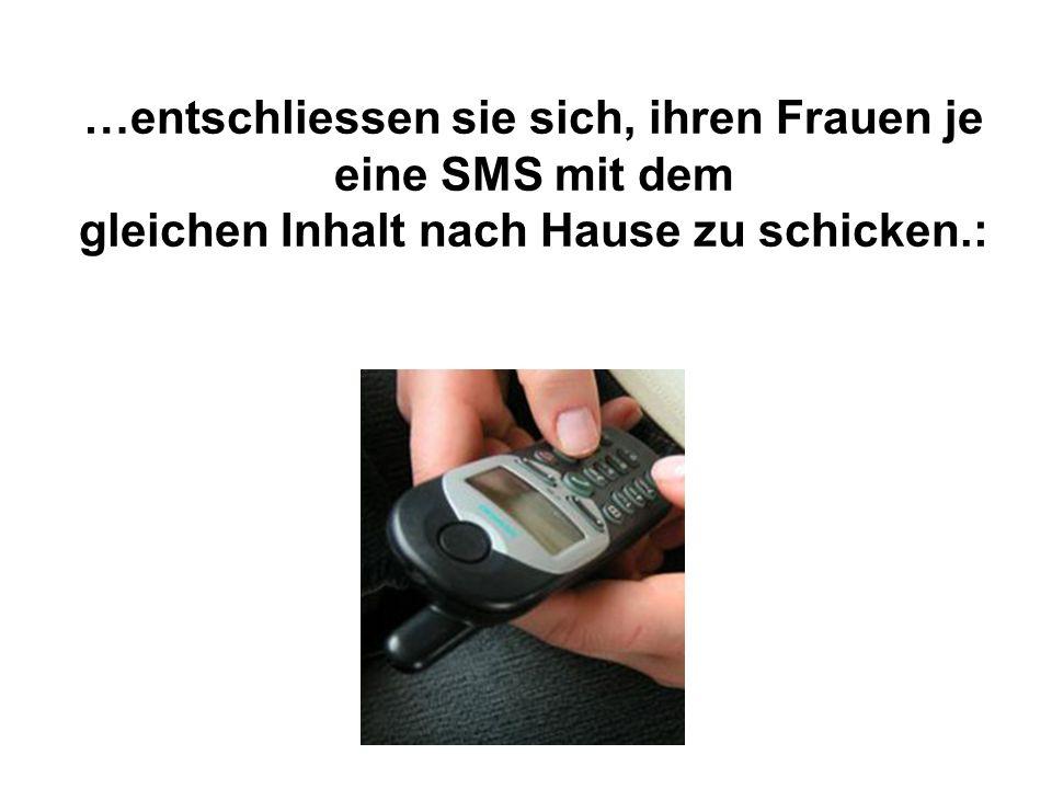 …entschliessen sie sich, ihren Frauen je eine SMS mit dem gleichen Inhalt nach Hause zu schicken.: