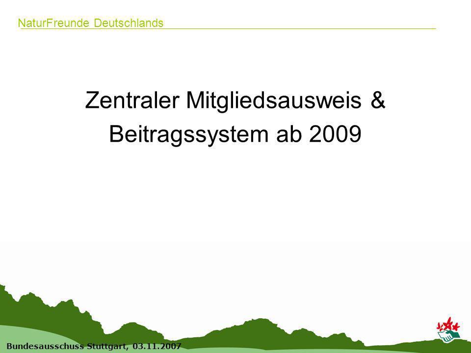 1 Bundesausschuss Stuttgart, 03.11.2007 NaturFreunde Deutschlands Zentraler Mitgliedsausweis & Beitragssystem ab 2009