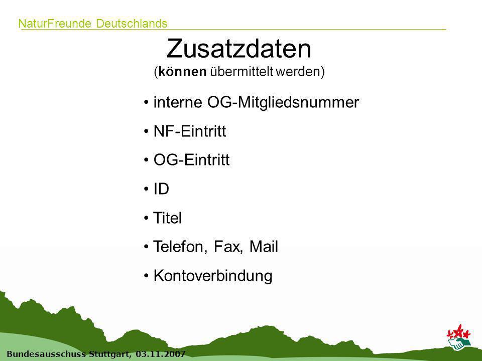 11 Bundesausschuss Stuttgart, 03.11.2007 NaturFreunde Deutschlands Zusatzdaten (können übermittelt werden) interne OG-Mitgliedsnummer NF-Eintritt OG-Eintritt ID Titel Telefon, Fax, Mail Kontoverbindung