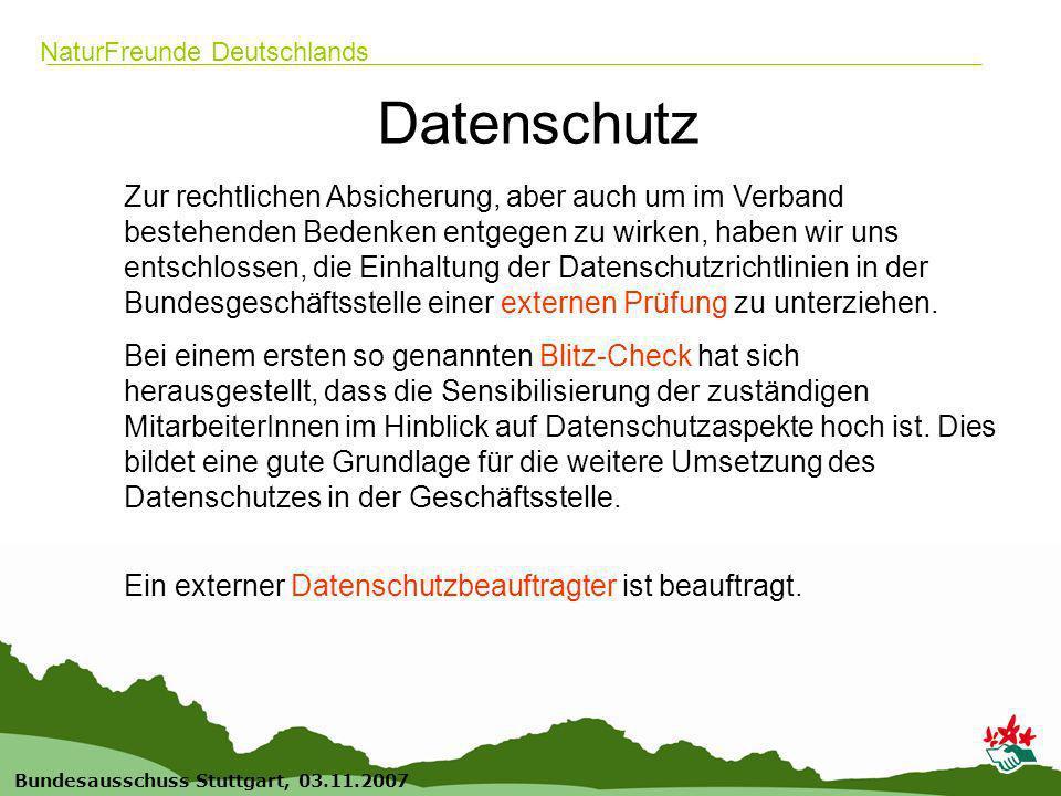 14 Bundesausschuss Stuttgart, 03.11.2007 NaturFreunde Deutschlands Datenschutz Zur rechtlichen Absicherung, aber auch um im Verband bestehenden Bedenken entgegen zu wirken, haben wir uns entschlossen, die Einhaltung der Datenschutzrichtlinien in der Bundesgeschäftsstelle einer externen Prüfung zu unterziehen.