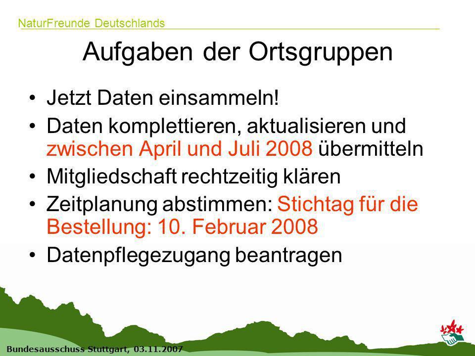 17 Bundesausschuss Stuttgart, 03.11.2007 NaturFreunde Deutschlands Aufgaben der Ortsgruppen Jetzt Daten einsammeln.