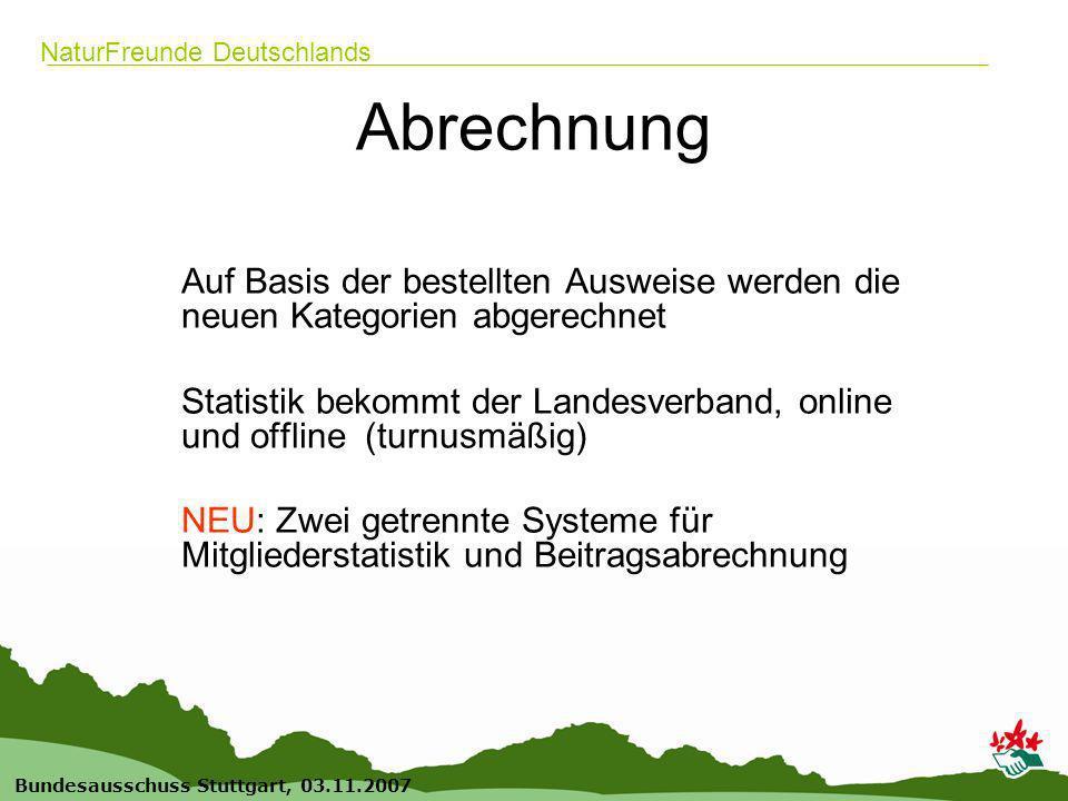 6 Bundesausschuss Stuttgart, 03.11.2007 NaturFreunde Deutschlands Abrechnung Auf Basis der bestellten Ausweise werden die neuen Kategorien abgerechnet Statistik bekommt der Landesverband, online und offline (turnusmäßig) NEU: Zwei getrennte Systeme für Mitgliederstatistik und Beitragsabrechnung