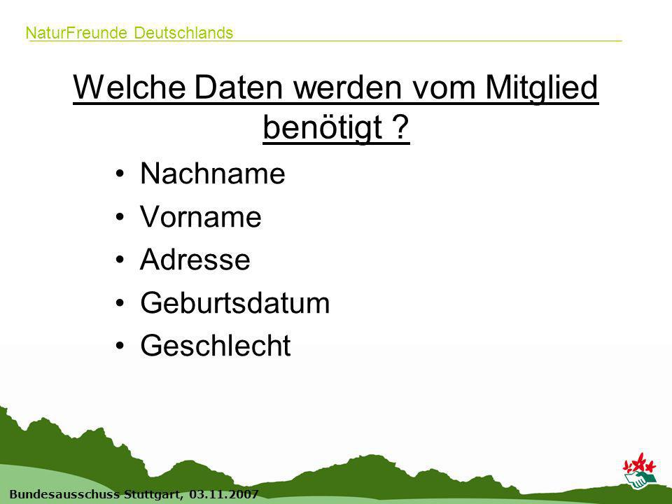 8 Bundesausschuss Stuttgart, 03.11.2007 NaturFreunde Deutschlands Welche Daten werden vom Mitglied benötigt ? Nachname Vorname Adresse Geburtsdatum Ge