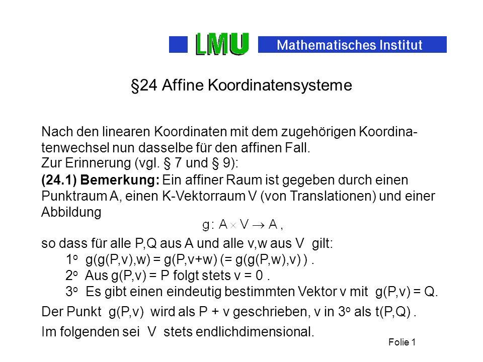 Folie 1 §24 Affine Koordinatensysteme Nach den linearen Koordinaten mit dem zugehörigen Koordina- tenwechsel nun dasselbe für den affinen Fall. (24.1)