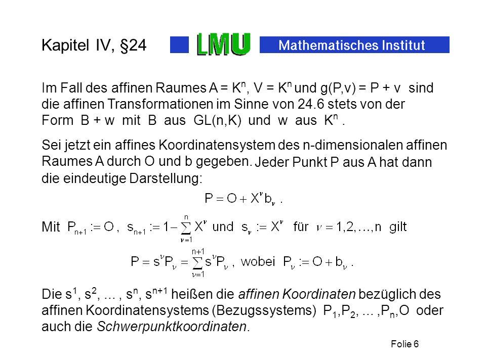 Folie 6 Kapitel IV, §24 Form B + w mit B aus GL(n,K) und w aus K n. Die s 1, s 2,..., s n, s n+1 heißen die affinen Koordinaten bezüglich des affinen