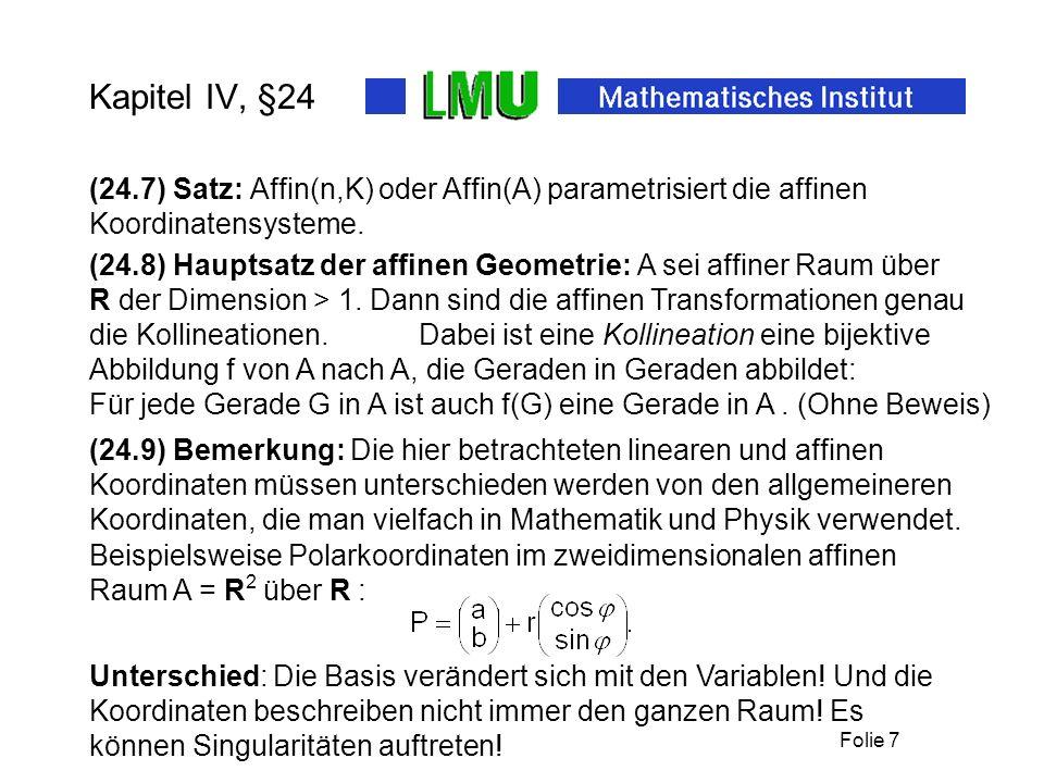 Folie 7 (24.7) Satz: Affin(n,K) oder Affin(A) parametrisiert die affinen Koordinatensysteme. Kapitel IV, §24 Unterschied: Die Basis verändert sich mit