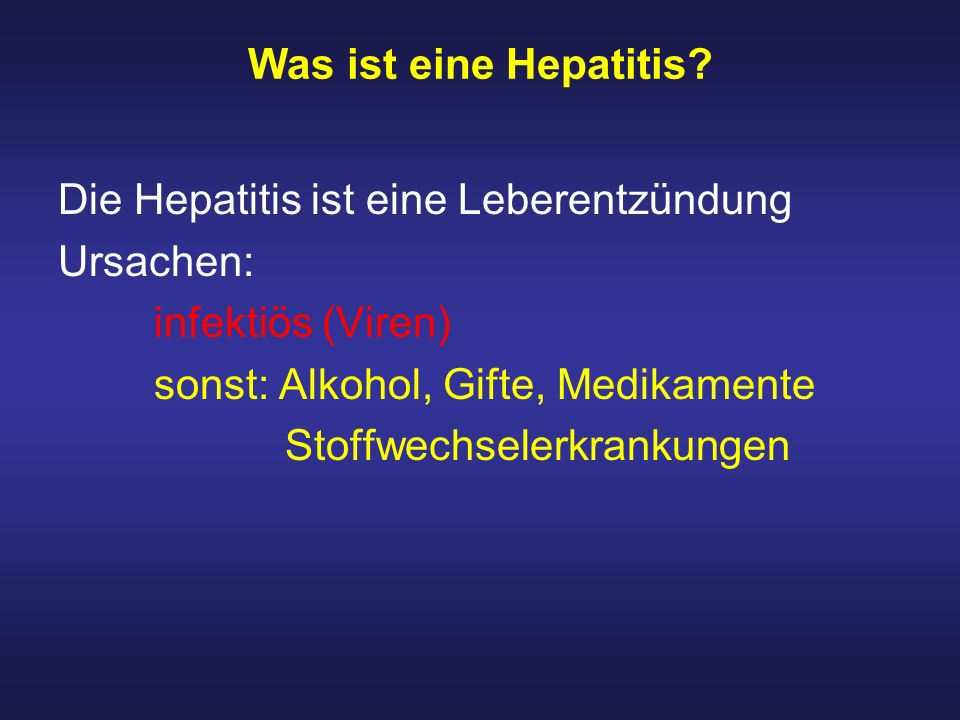 Was ist eine Hepatitis? Die Hepatitis ist eine Leberentzündung Ursachen: infektiös (Viren) sonst: Alkohol, Gifte, Medikamente Stoffwechselerkrankungen