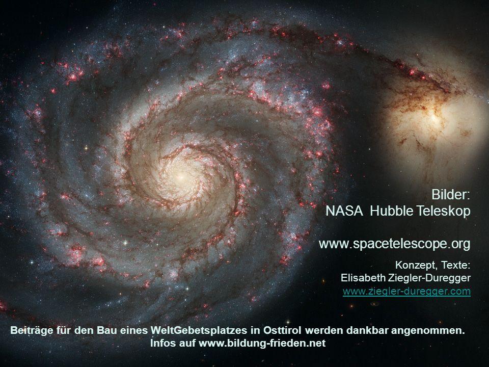 Bilder: NASA Hubble Teleskop www.spacetelescope.org Konzept, Texte: Elisabeth Ziegler-Duregger www.ziegler-duregger.com www.ziegler-duregger.com Beiträge für den Bau eines WeltGebetsplatzes in Osttirol werden dankbar angenommen.