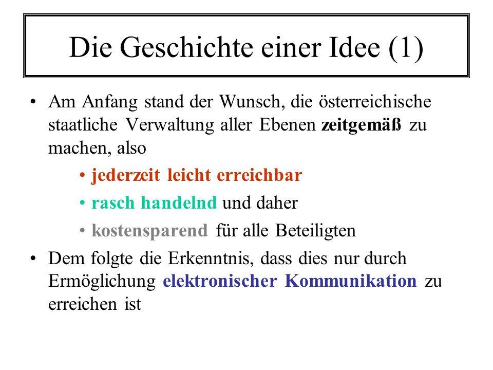 Die Geschichte einer Idee (1) Am Anfang stand der Wunsch, die österreichische staatliche Verwaltung aller Ebenen zeitgemäß zu machen, also jederzeit leicht erreichbar rasch handelnd und daher kostensparend für alle Beteiligten Dem folgte die Erkenntnis, dass dies nur durch Ermöglichung elektronischer Kommunikation zu erreichen ist