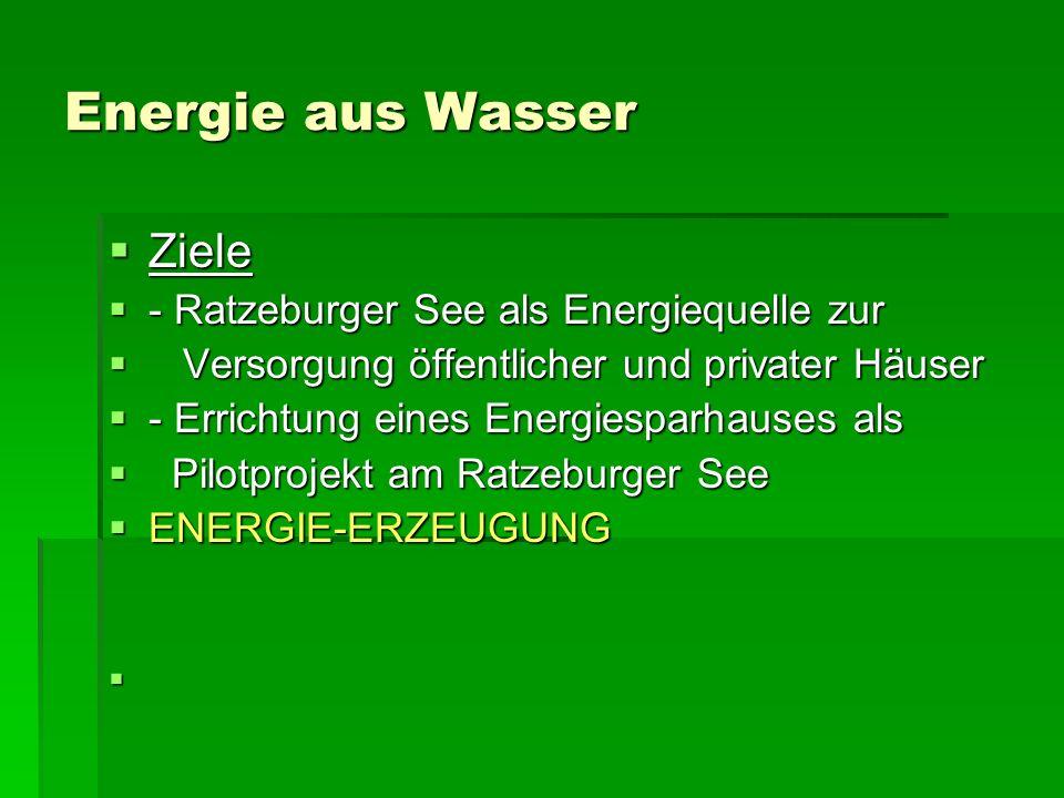 Energie aus Wasser Ziele Ziele - Ratzeburger See als Energiequelle zur - Ratzeburger See als Energiequelle zur Versorgung öffentlicher und privater Häuser Versorgung öffentlicher und privater Häuser - Errichtung eines Energiesparhauses als - Errichtung eines Energiesparhauses als Pilotprojekt am Ratzeburger See Pilotprojekt am Ratzeburger See ENERGIE-ERZEUGUNG ENERGIE-ERZEUGUNG