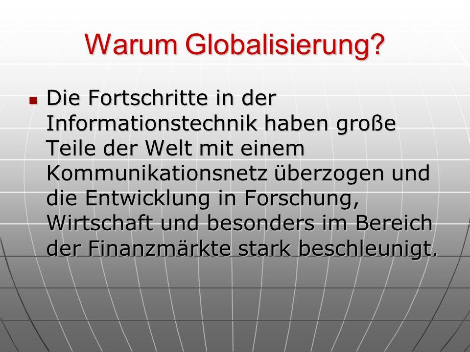 Warum Globalisierung? Die Fortschritte in der Informationstechnik haben große Teile der Welt mit einem Kommunikationsnetz überzogen und die Entwicklun