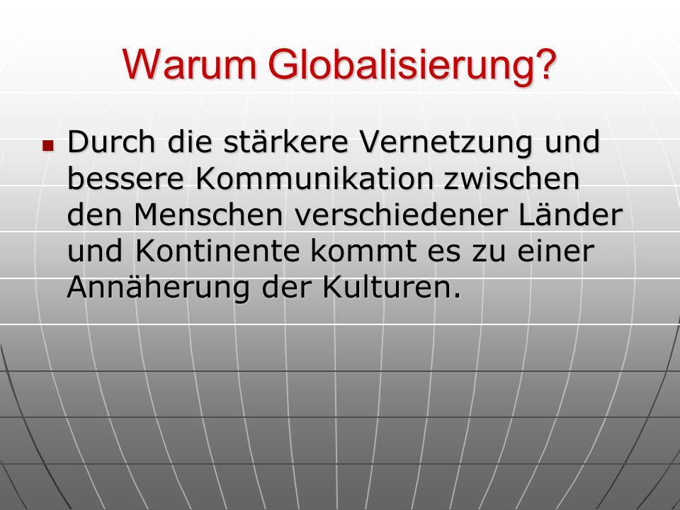Warum Globalisierung? Durch die stärkere Vernetzung und bessere Kommunikation zwischen den Menschen verschiedener Länder und Kontinente kommt es zu ei