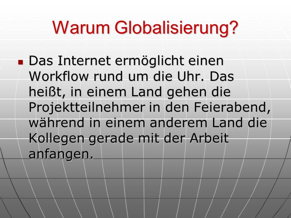 Warum Globalisierung? Das Internet ermöglicht einen Workflow rund um die Uhr. Das heißt, in einem Land gehen die Projektteilnehmer in den Feierabend,
