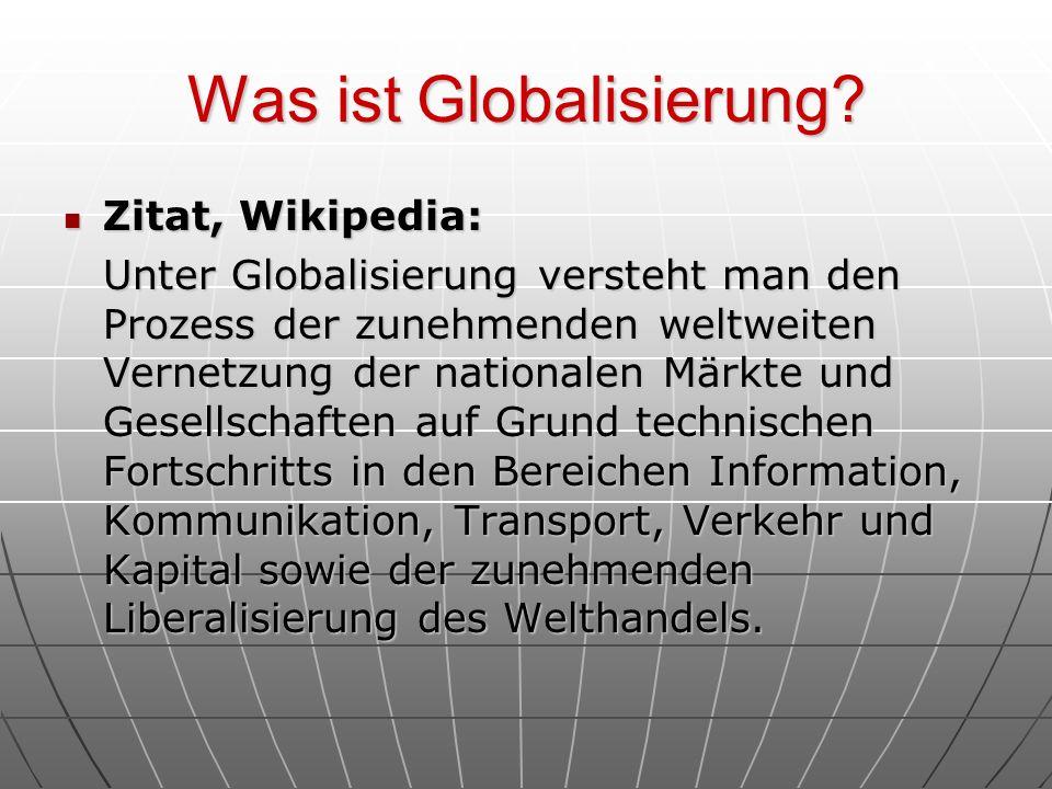 Was ist Globalisierung? Zitat, Wikipedia: Zitat, Wikipedia: Unter Globalisierung versteht man den Prozess der zunehmenden weltweiten Vernetzung der na