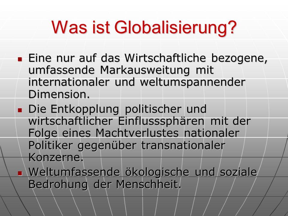 Was ist Globalisierung? Eine nur auf das Wirtschaftliche bezogene, umfassende Markausweitung mit internationaler und weltumspannender Dimension. Eine