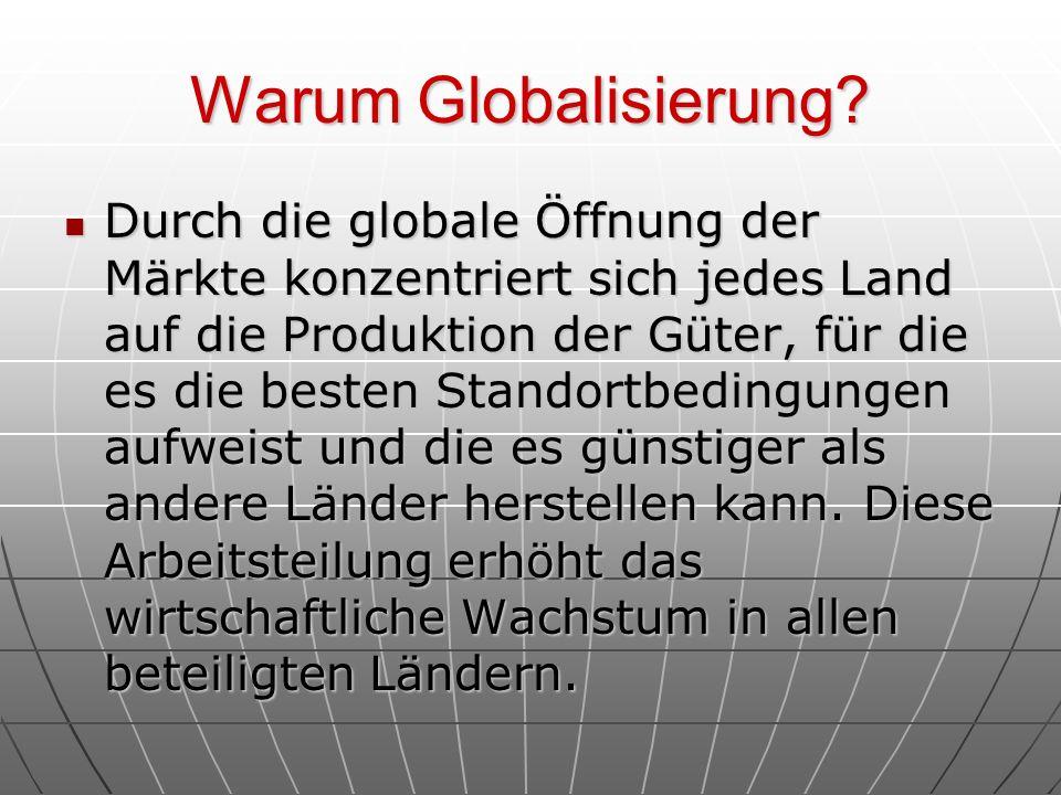Warum Globalisierung? Durch die globale Öffnung der Märkte konzentriert sich jedes Land auf die Produktion der Güter, für die es die besten Standortbe