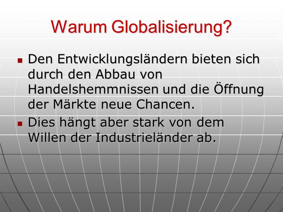 Warum Globalisierung? Den Entwicklungsländern bieten sich durch den Abbau von Handelshemmnissen und die Öffnung der Märkte neue Chancen. Den Entwicklu