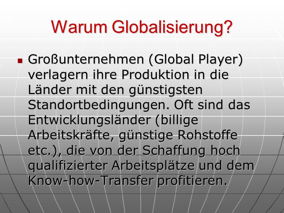 Warum Globalisierung? Großunternehmen (Global Player) verlagern ihre Produktion in die Länder mit den günstigsten Standortbedingungen. Oft sind das En