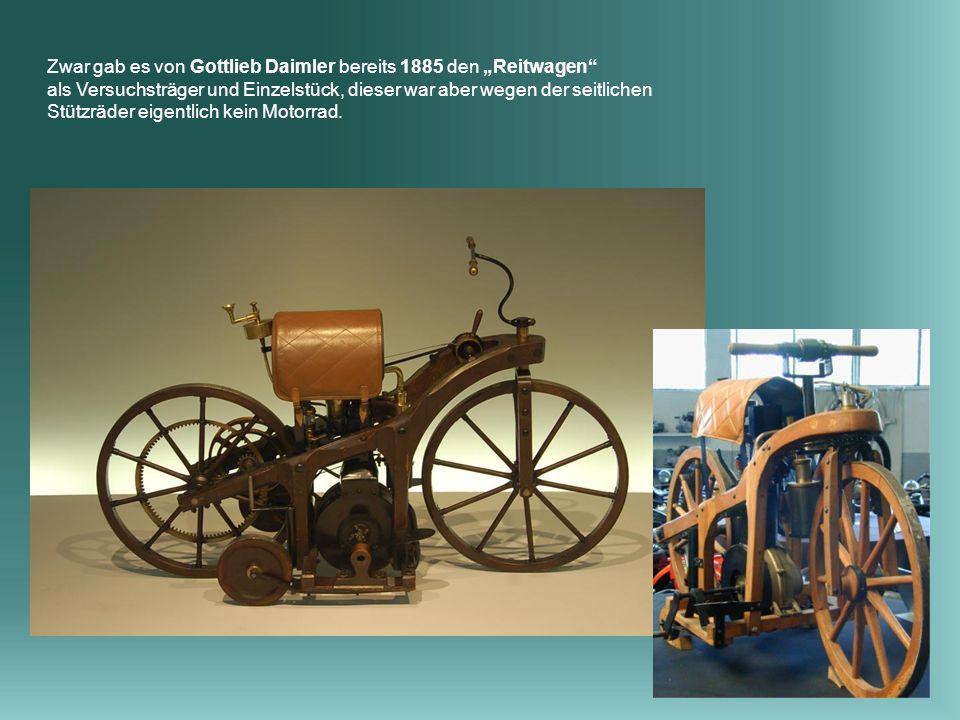 Zwar gab es von Gottlieb Daimler bereits 1885 den Reitwagen als Versuchsträger und Einzelstück, dieser war aber wegen der seitlichen Stützräder eigentlich kein Motorrad.