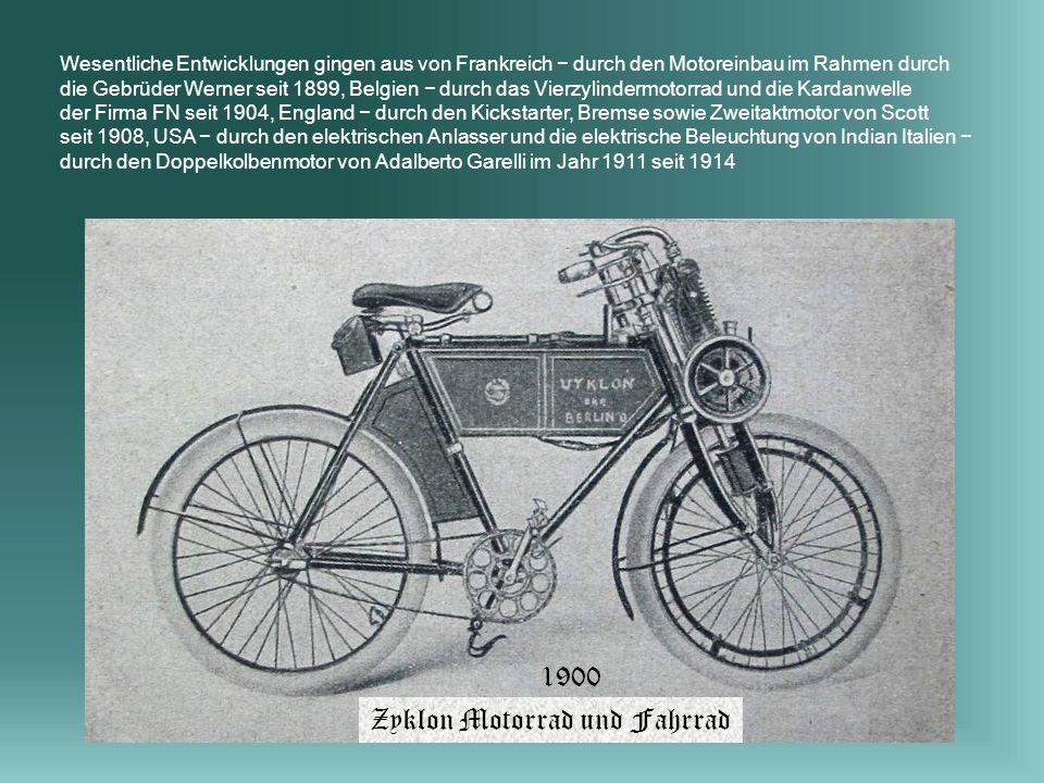Wesentliche Entwicklungen gingen aus von Frankreich durch den Motoreinbau im Rahmen durch die Gebrüder Werner seit 1899, Belgien durch das Vierzylindermotorrad und die Kardanwelle der Firma FN seit 1904, England durch den Kickstarter, Bremse sowie Zweitaktmotor von Scott seit 1908, USA durch den elektrischen Anlasser und die elektrische Beleuchtung von Indian Italien durch den Doppelkolbenmotor von Adalberto Garelli im Jahr 1911 seit 1914 1900 Zyklon Motorrad und Fahrrad
