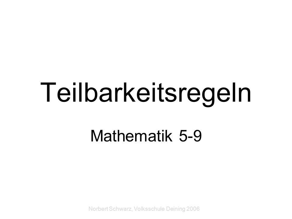 Norbert Schwarz, Volksschule Deining 2006 Teilbarkeitsregeln Mathematik 5-9