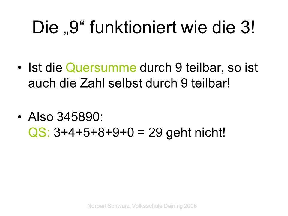 Norbert Schwarz, Volksschule Deining 2006 Die 9 funktioniert wie die 3! Ist die Quersumme durch 9 teilbar, so ist auch die Zahl selbst durch 9 teilbar