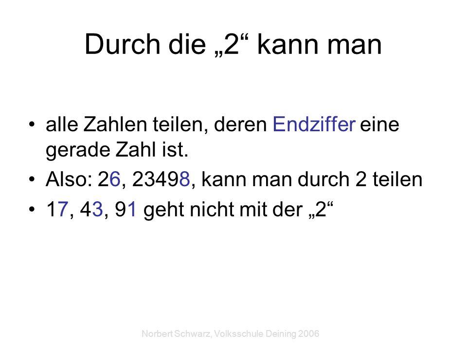 Norbert Schwarz, Volksschule Deining 2006 Durch die 2 kann man alle Zahlen teilen, deren Endziffer eine gerade Zahl ist. Also: 26, 23498, kann man dur