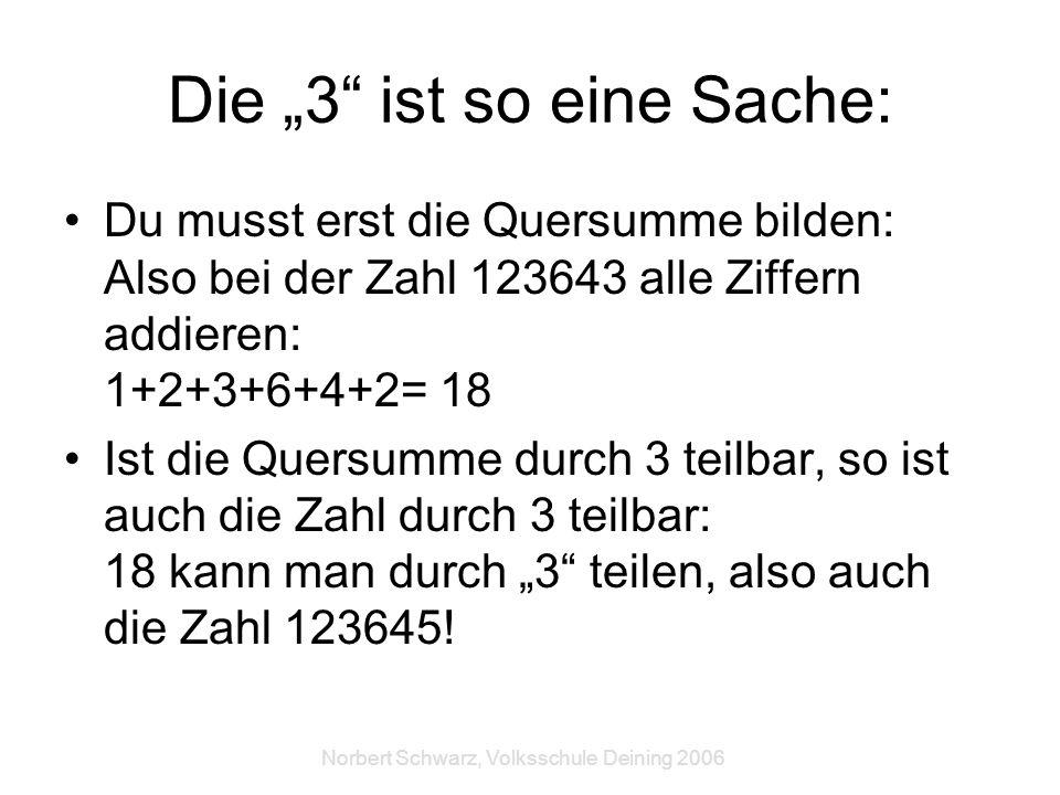 Norbert Schwarz, Volksschule Deining 2006 Die 3 ist so eine Sache: Du musst erst die Quersumme bilden: Also bei der Zahl 123643 alle Ziffern addieren: