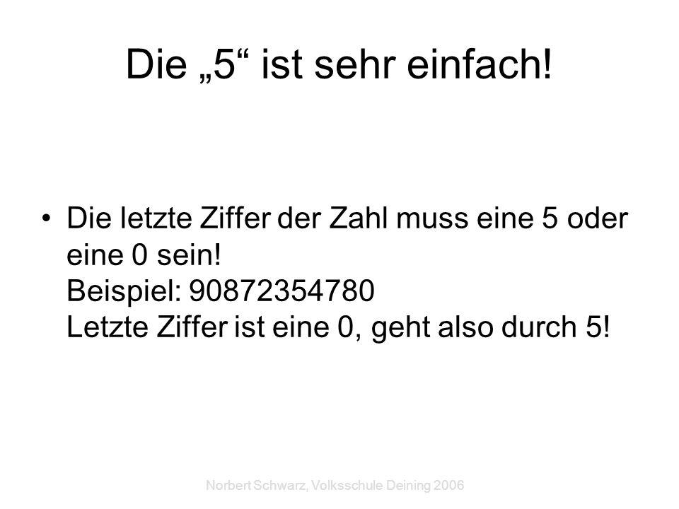 Norbert Schwarz, Volksschule Deining 2006 Die 5 ist sehr einfach! Die letzte Ziffer der Zahl muss eine 5 oder eine 0 sein! Beispiel: 90872354780 Letzt