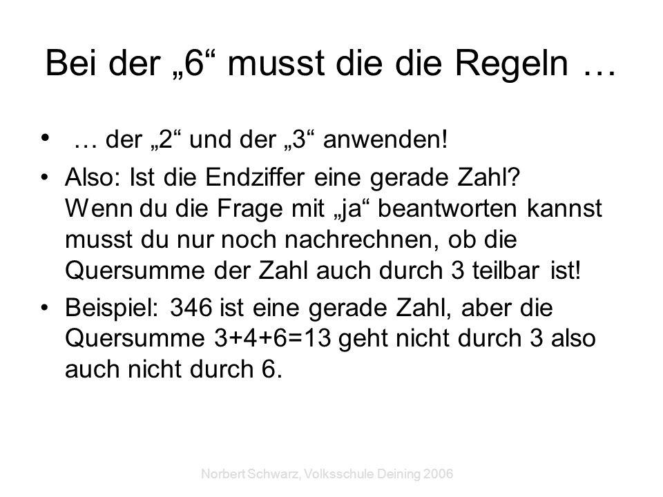 Norbert Schwarz, Volksschule Deining 2006 Bei der 6 musst die die Regeln … … der 2 und der 3 anwenden! Also: Ist die Endziffer eine gerade Zahl? Wenn