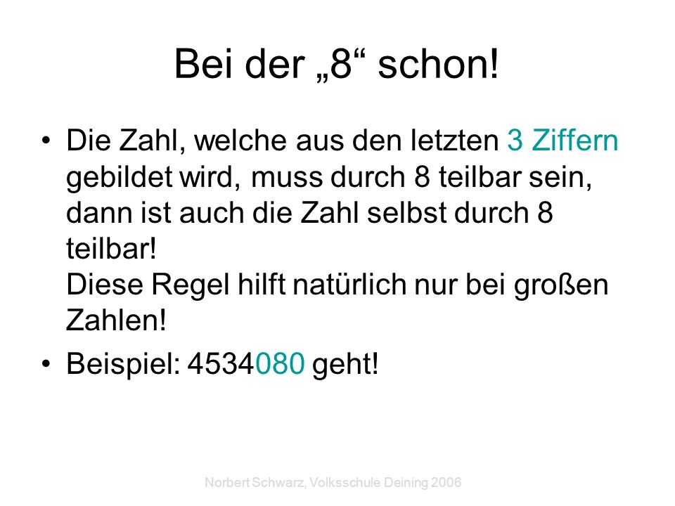 Norbert Schwarz, Volksschule Deining 2006 Bei der 8 schon! Die Zahl, welche aus den letzten 3 Ziffern gebildet wird, muss durch 8 teilbar sein, dann i