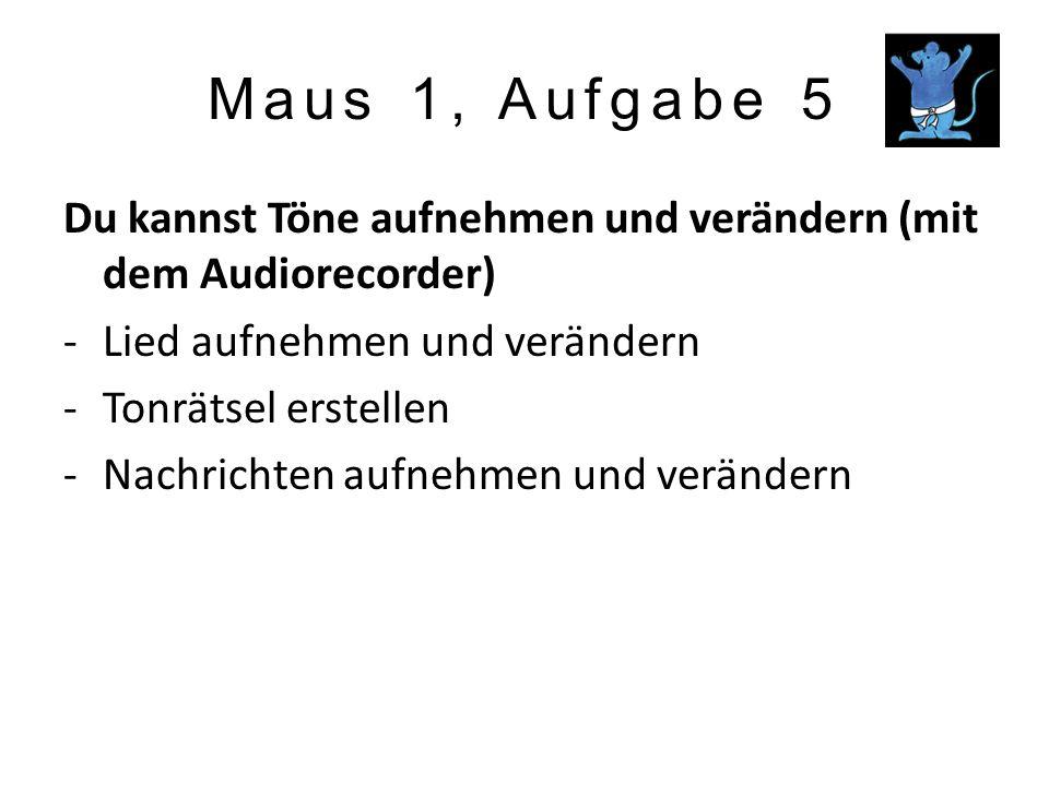 Maus 1, Aufgabe 5 Du kannst Töne aufnehmen und verändern (mit dem Audiorecorder) -Lied aufnehmen und verändern -Tonrätsel erstellen -Nachrichten aufne