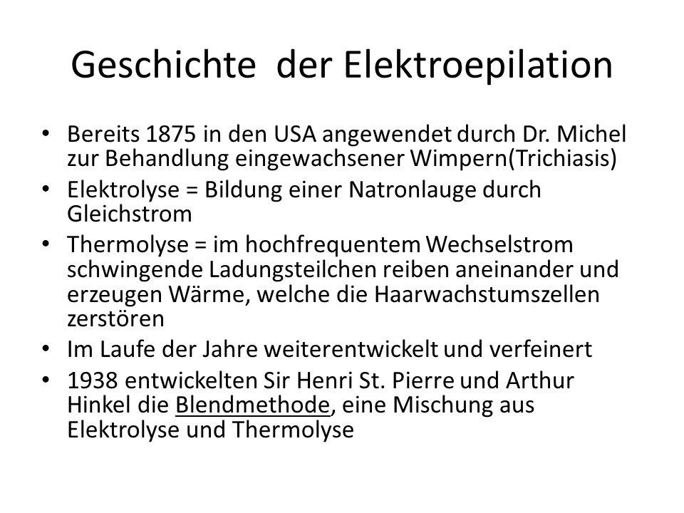 Geschichte der Elektroepilation Bereits 1875 in den USA angewendet durch Dr. Michel zur Behandlung eingewachsener Wimpern(Trichiasis) Elektrolyse = Bi