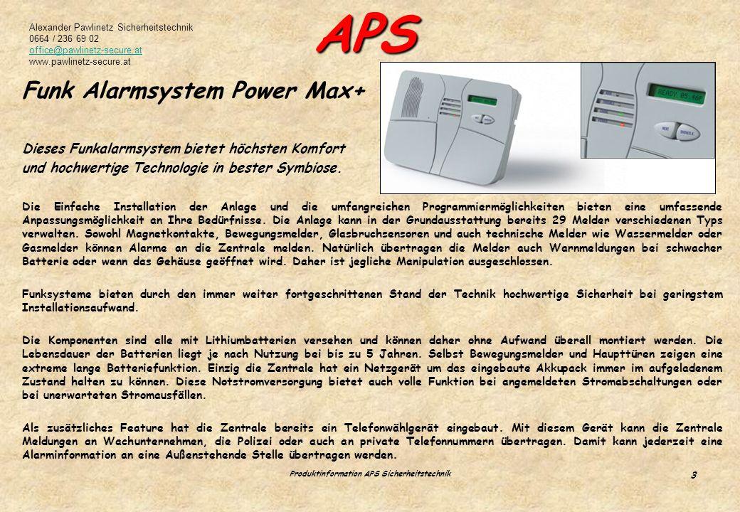 Alexander Pawlinetz Sicherheitstechnik 0664 / 236 69 02 office@pawlinetz-secure.at www.pawlinetz-secure.at APS Produktinformation APS Sicherheitstechnik 3 Funk Alarmsystem Power Max+ Dieses Funkalarmsystem bietet höchsten Komfort und hochwertige Technologie in bester Symbiose.