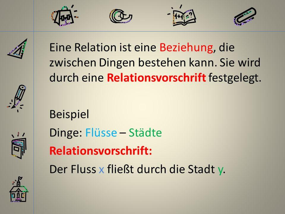 Eine Relation ist eine Beziehung, die zwischen Dingen bestehen kann. Sie wird durch eine Relationsvorschrift festgelegt. Beispiel Dinge: Flüsse – Städ