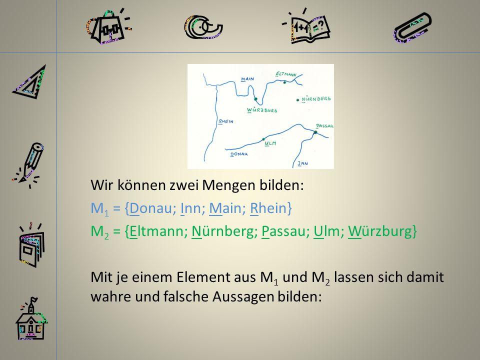 Wir können zwei Mengen bilden: M 1 = {Donau; Inn; Main; Rhein} M 2 = {Eltmann; Nürnberg; Passau; Ulm; Würzburg} Mit je einem Element aus M 1 und M 2 lassen sich damit wahre und falsche Aussagen bilden: