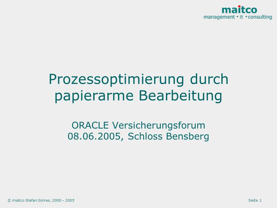 © maitco Stefan Görres, 2000 – 2005 Seite 1 Prozessoptimierung durch papierarme Bearbeitung ORACLE Versicherungsforum 08.06.2005, Schloss Bensberg