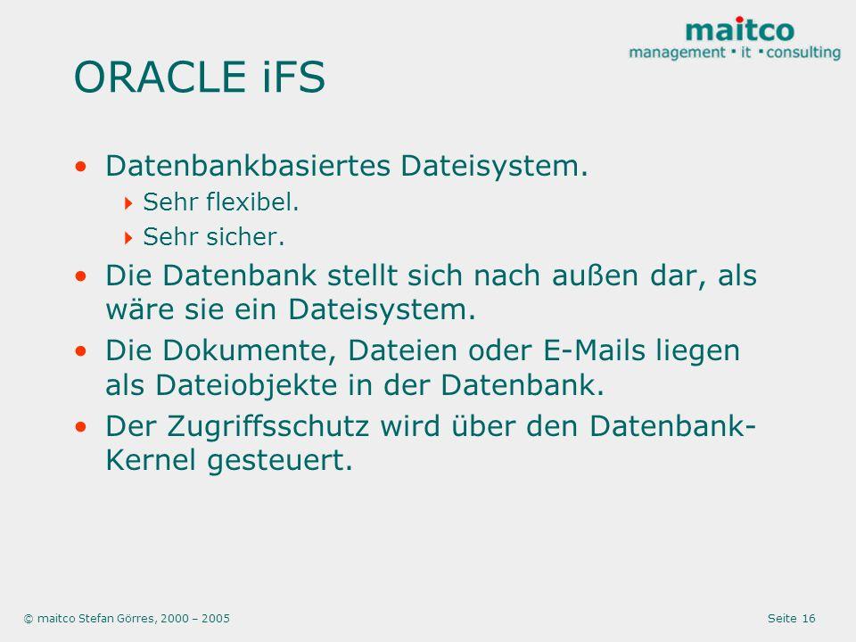 © maitco Stefan Görres, 2000 – 2005 Seite 16 ORACLE iFS Datenbankbasiertes Dateisystem. Sehr flexibel. Sehr sicher. Die Datenbank stellt sich nach auß
